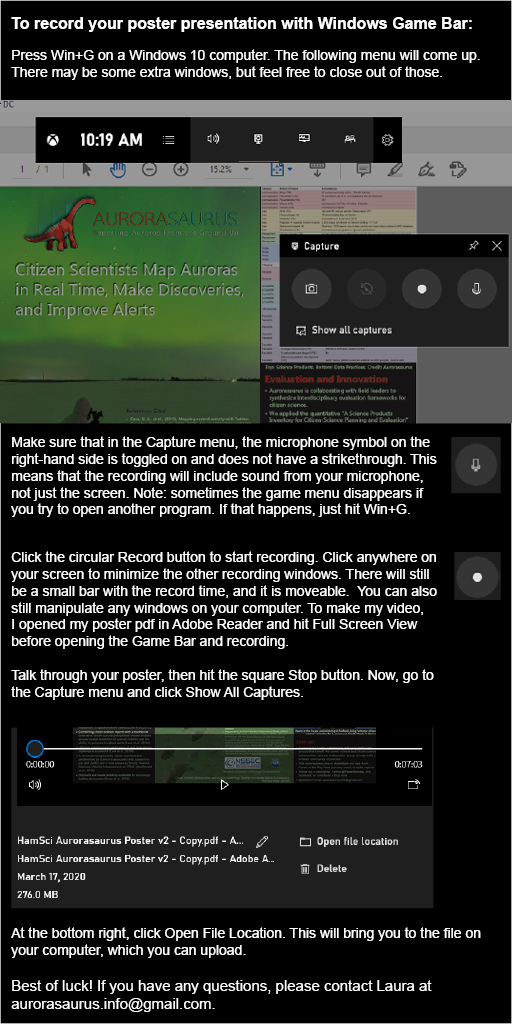 To record your poster presentation with Windows Game Bar:  Press Win+G on a Windows 10 computer. The following menu will come up. There may be some extra windows, but feel free to close out of those.  Make sure that in the Capture menu, the microphone symbol on the right-hand side is toggled on and does not have a strikethrough. This means that the recording will include sound from your microphone, not just the screen. Note: sometimes the game menu disappears if you try to open another program. If that happens, just hit Win+G.  Click the circular Record button to start recording. Click anywhere on your screen to minimize the other recording windows. There will still be a small bar with the record time, and it is moveable.  You can also still manipulate any windows on your computer. To make my video, I opened my poster pdf in Adobe Reader and hit Full Screen View before opening the Game Bar and recording.  Talk through your poster, then hit the square Stop button. Now, go to the Capture menu and click Show All Captures.  At the bottom right, click Open File Location. This will bring you to the file on your computer, which you can upload.  Best of luck! If you have any questions, please contact Laura at aurorasaurus.info@gmail.com.